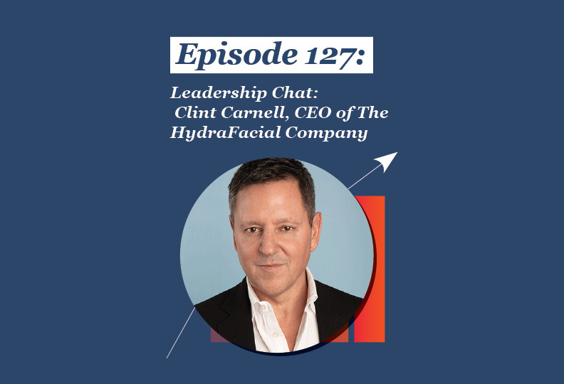 Absolute Return Podcast #127: Leadership Chat: Clint Carnell, CEO of The HydraFacial Company