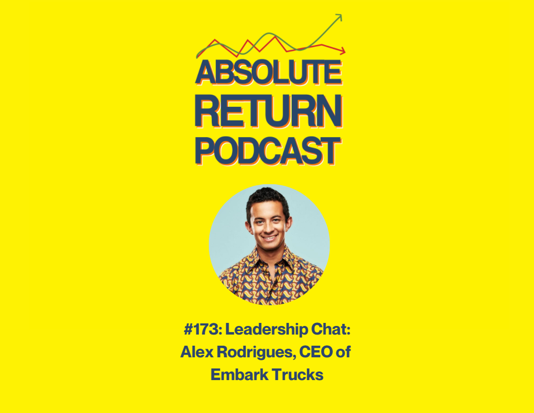 Absolute Return Podcast #173: Leadership Chat: Alex Rodrigues, CEO of Embark Trucks